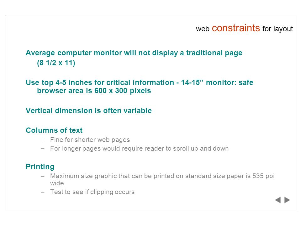 web constraints for layout Average computer monitor will not display a traditional page (8 1/2 x 11) Use top 4-5 inches for critical information - 14-15 monitor: safe browser area is 600 x 300 pixels Vertical dimension is often variable Columns of text –Fine for shorter web pages –For longer pages would require reader to scroll up and down Printing –Maximum size graphic that can be printed on standard size paper is 535 ppi wide –Test to see if clipping occurs