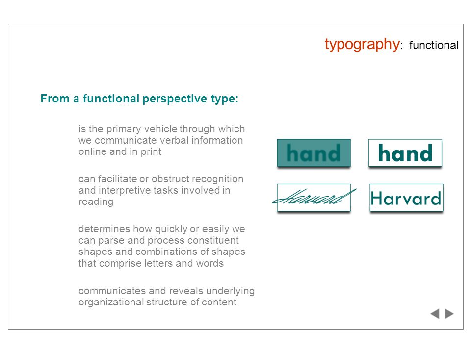 typography : functional From a functional perspective type: is the primary vehicle through which we communicate verbal information online and in print can facilitate or obstruct recognition and interpretive tasks involved in reading determines how quickly or easily we can parse and process constituent shapes and combinations of shapes that comprise letters and words communicates and reveals underlying organizational structure of content