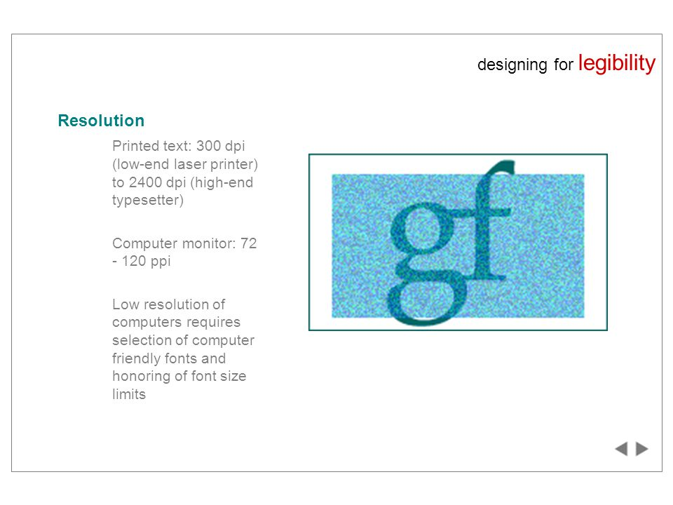 designing for legibility Resolution Printed text: 300 dpi (low-end laser printer) to 2400 dpi (high-end typesetter) Computer monitor: 72 - 120 ppi Low resolution of computers requires selection of computer friendly fonts and honoring of font size limits