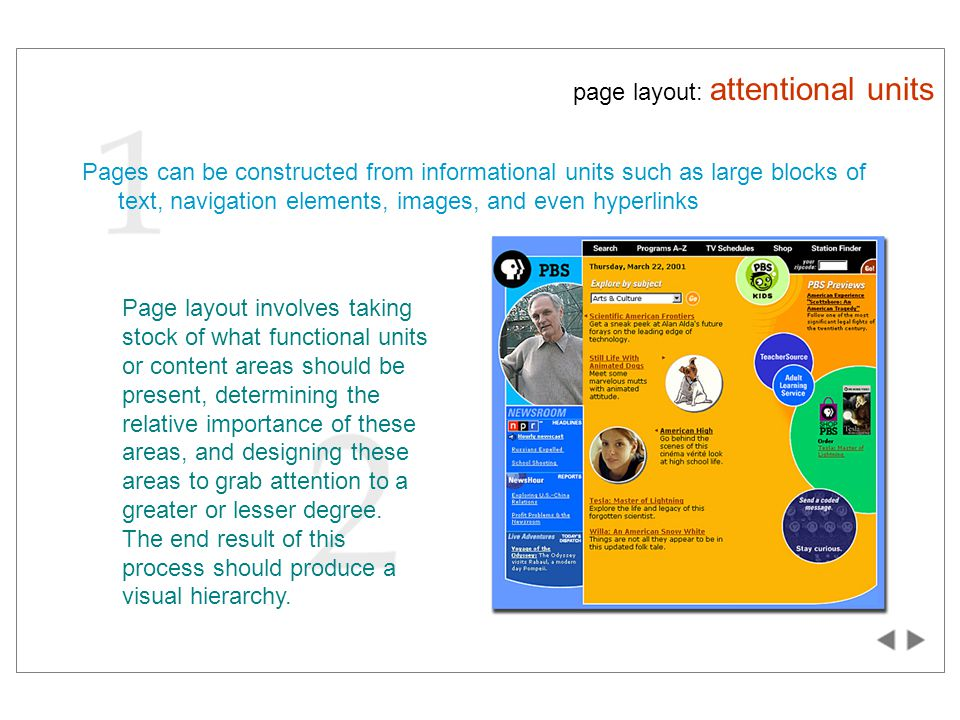 page layout: attentional units Pages can be constructed from informational units such as large blocks of text, navigation elements, images, and even hyperlinks Page layout involves taking stock of what functional units or content areas should be present, determining the relative importance of these areas, and designing these areas to grab attention to a greater or lesser degree.