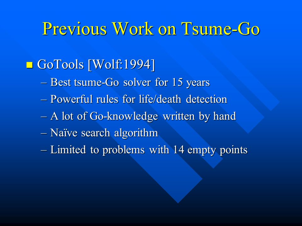 Previous Work on Tsume-Go GoTools [Wolf:1994] GoTools [Wolf:1994] –Best tsume-Go solver for 15 years –Powerful rules for life/death detection –A lot o