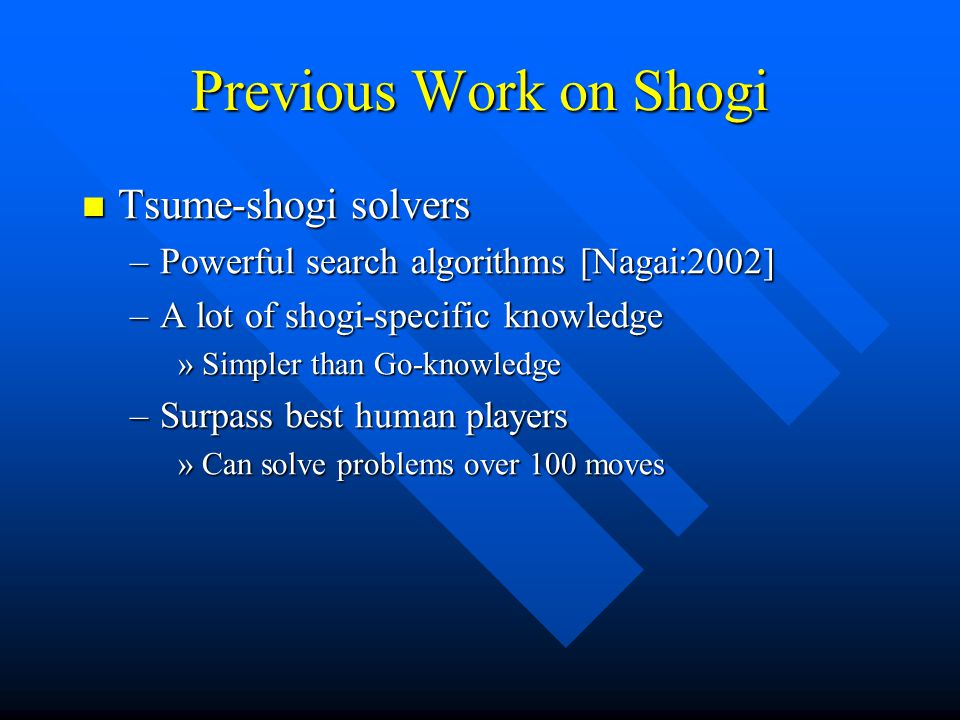 Previous Work on Shogi Tsume-shogi solvers Tsume-shogi solvers –Powerful search algorithms [Nagai:2002] –A lot of shogi-specific knowledge »Simpler th