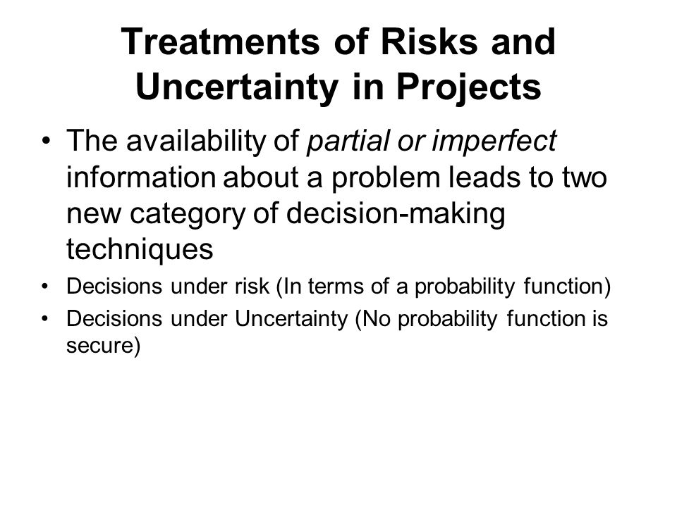 Treatments of Risks and Uncertainty in Projects The availability of partial or imperfect information about a problem leads to two new category of decision-making techniques Decisions under risk (In terms of a probability function) Decisions under Uncertainty (No probability function is secure)