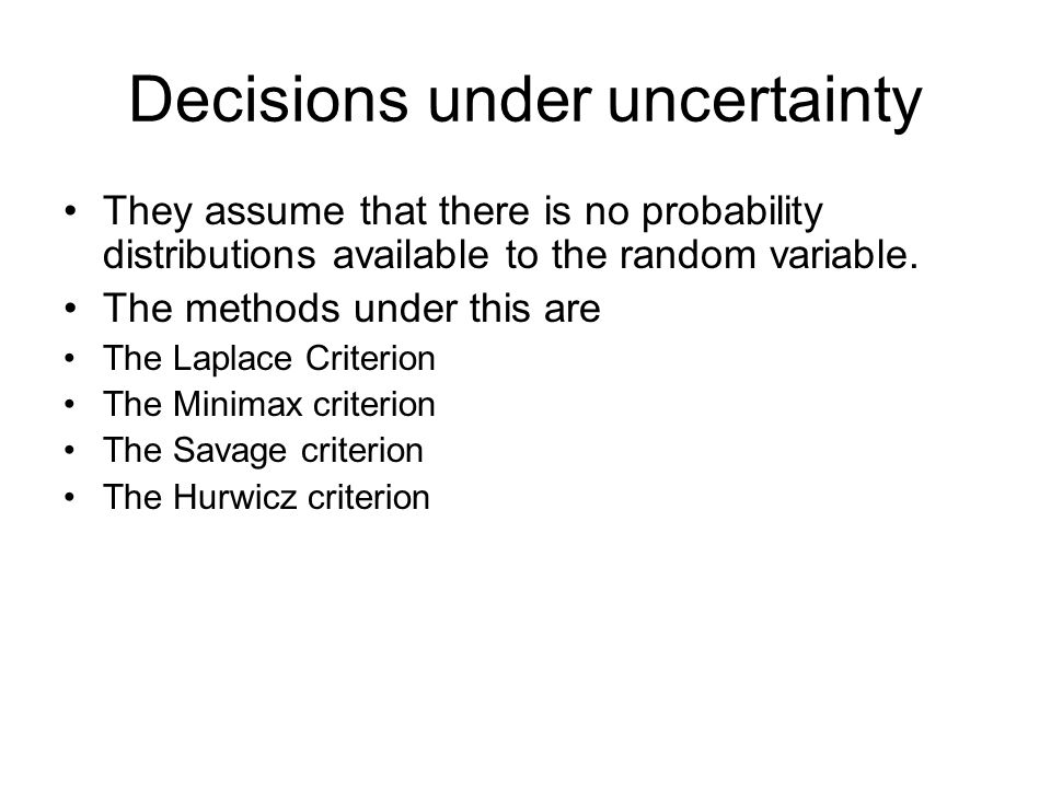 Decisions under uncertainty They assume that there is no probability distributions available to the random variable.