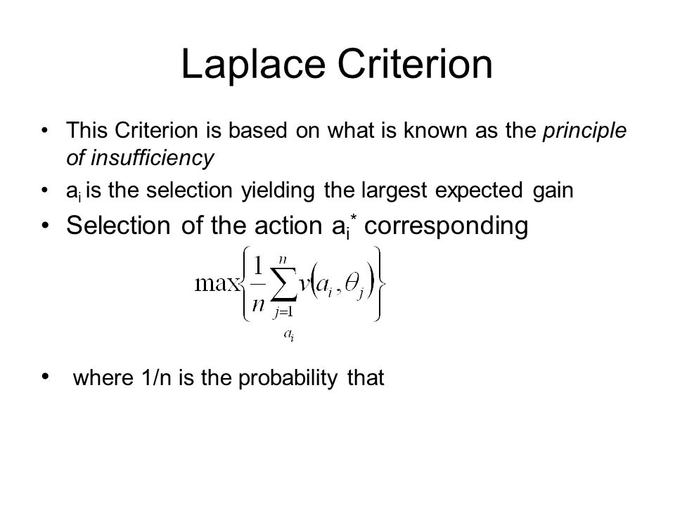 Laplace Criterion This Criterion is based on what is known as the principle of insufficiency a i is the selection yielding the largest expected gain Selection of the action a i * corresponding where 1/n is the probability that
