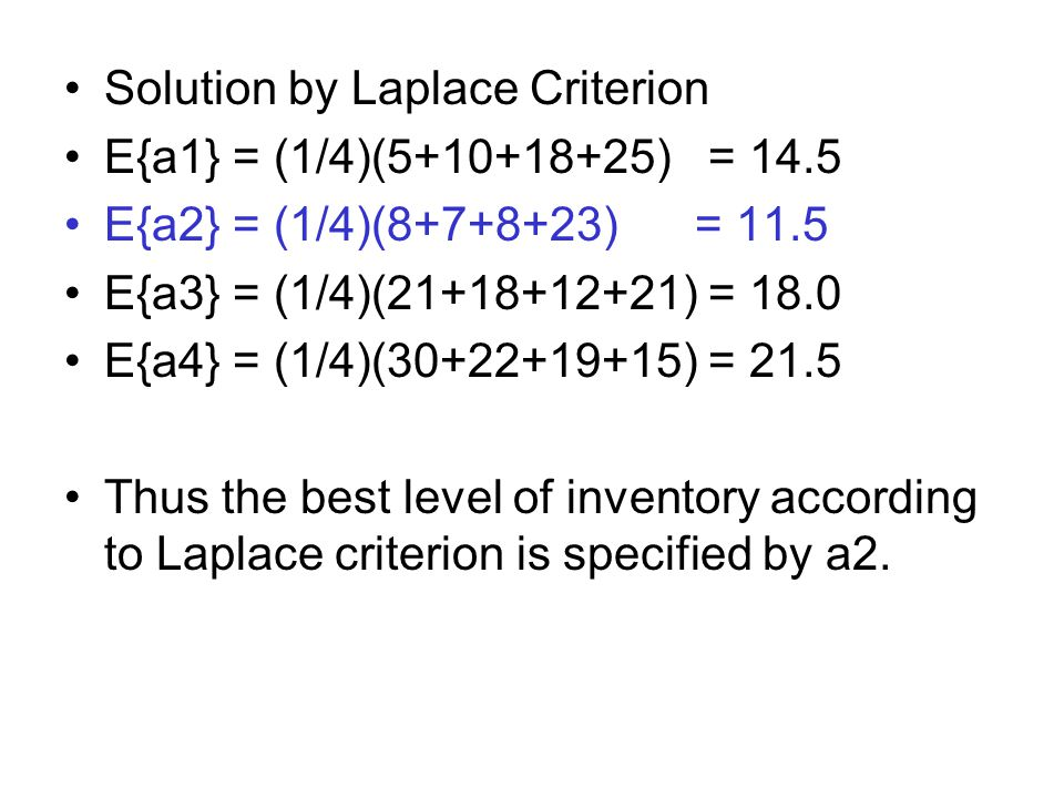 Solution by Laplace Criterion E{a1} = (1/4)(5+10+18+25) = 14.5 E{a2} = (1/4)(8+7+8+23) = 11.5 E{a3} = (1/4)(21+18+12+21) = 18.0 E{a4} = (1/4)(30+22+19+15) = 21.5 Thus the best level of inventory according to Laplace criterion is specified by a2.