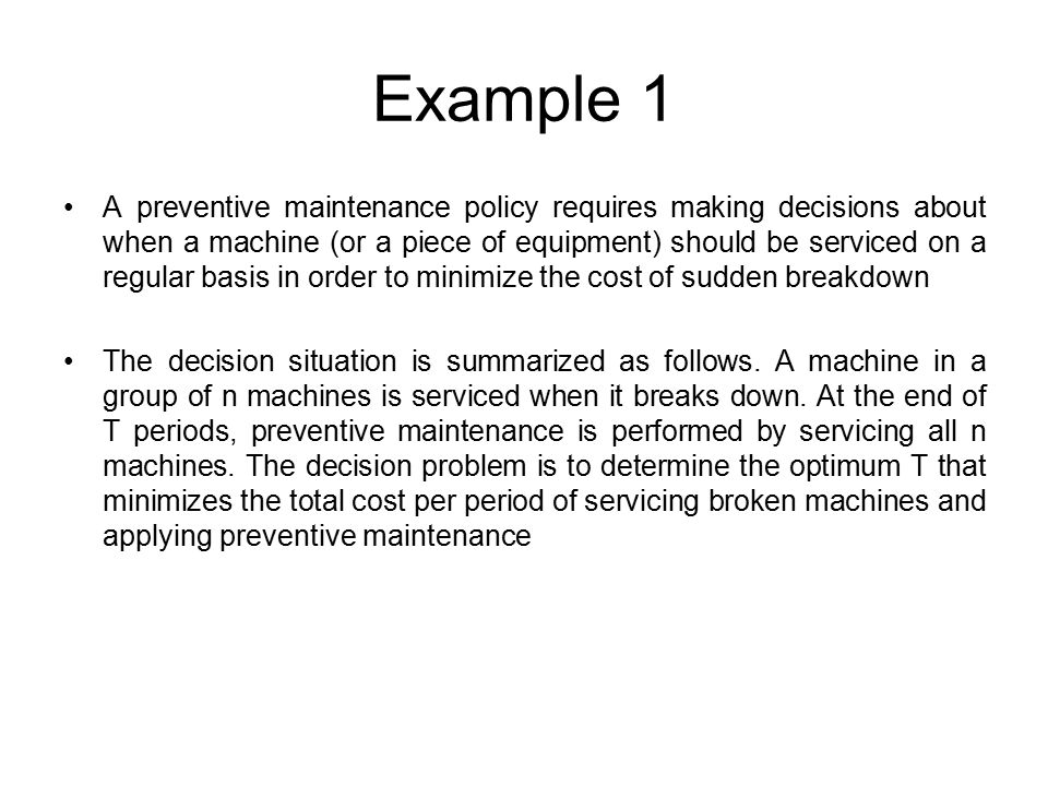 Example 1 A preventive maintenance policy requires making decisions about when a machine (or a piece of equipment) should be serviced on a regular basis in order to minimize the cost of sudden breakdown The decision situation is summarized as follows.