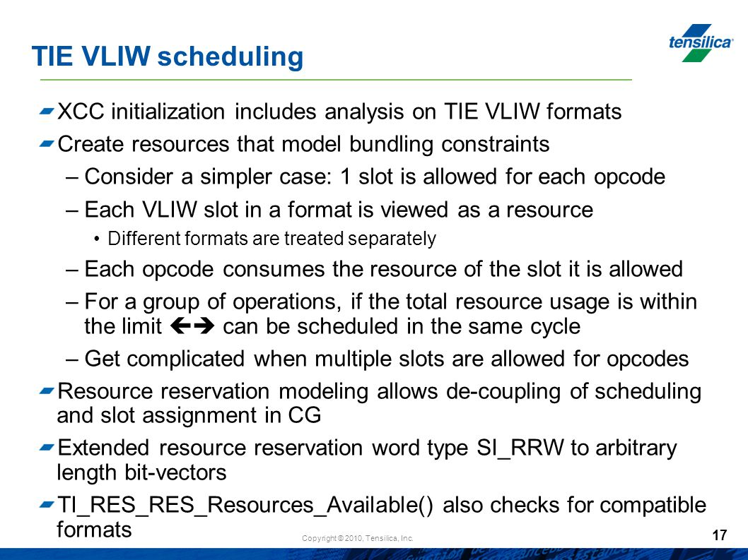 Copyright © 2010, Tensilica, Inc. 17 TIE VLIW scheduling XCC initialization includes analysis on TIE VLIW formats Create resources that model bundling