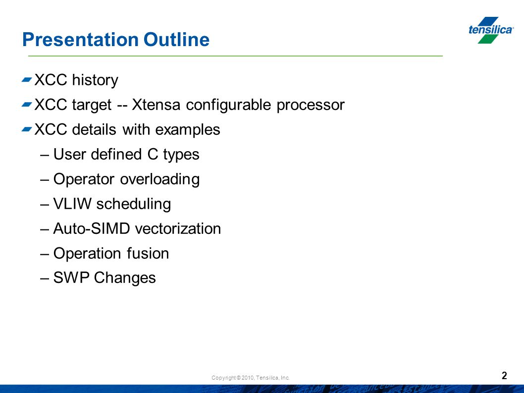 Copyright © 2010, Tensilica, Inc. 2 Presentation Outline XCC history XCC target -- Xtensa configurable processor XCC details with examples –User defin