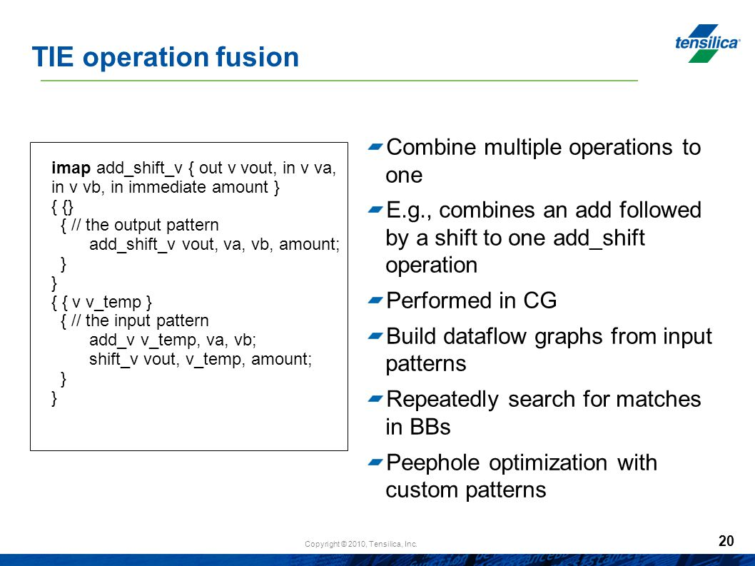 Copyright © 2010, Tensilica, Inc. 20 TIE operation fusion Combine multiple operations to one E.g., combines an add followed by a shift to one add_shif