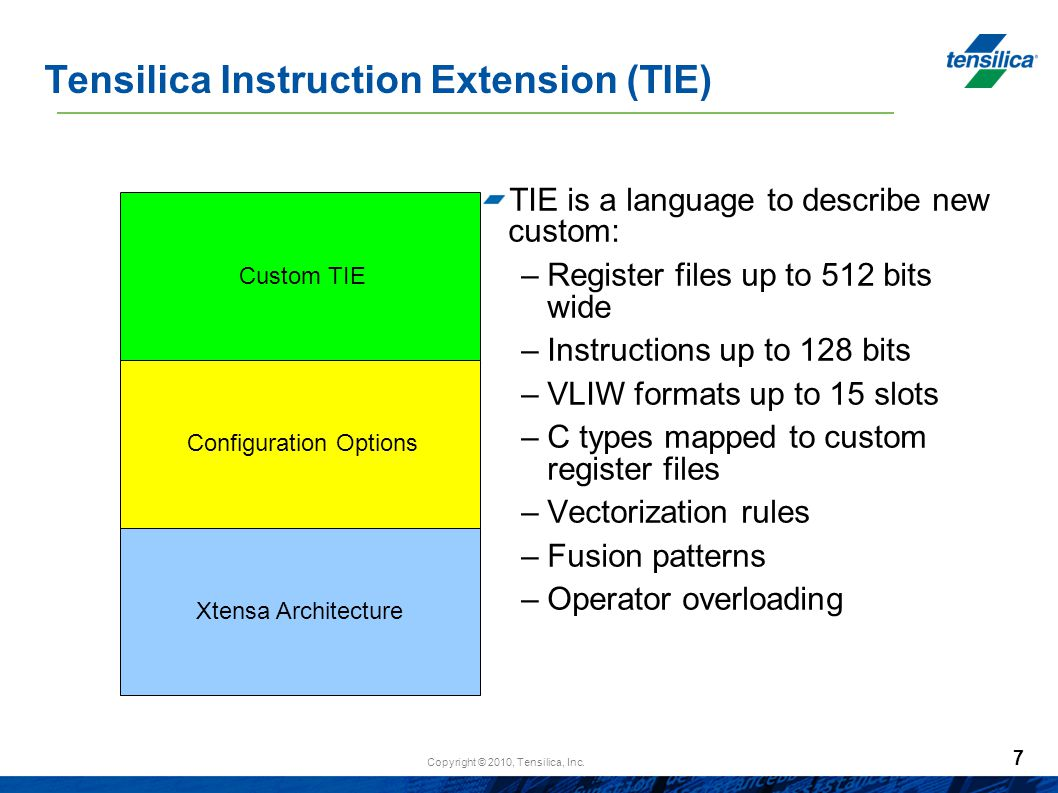 Copyright © 2010, Tensilica, Inc. 7 Tensilica Instruction Extension (TIE)‏ TIE is a language to describe new custom: –Register files up to 512 bits wi