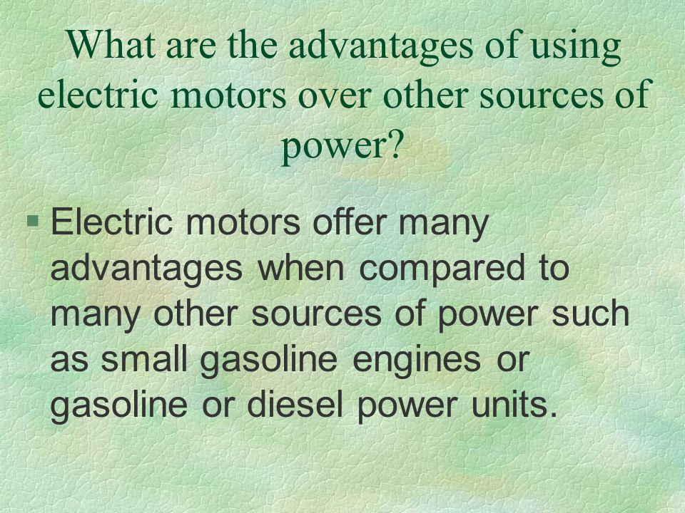 What are the advantages of using electric motors over other sources of power? §Electric motors offer many advantages when compared to many other sourc