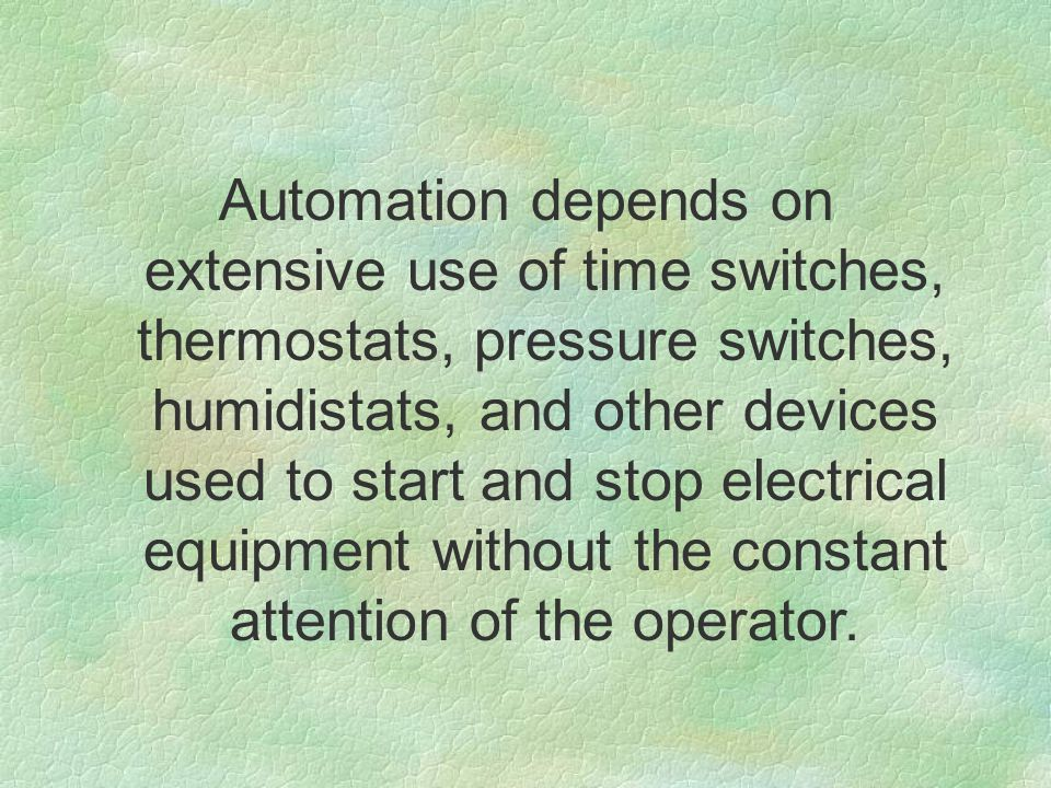Automation depends on extensive use of time switches, thermostats, pressure switches, humidistats, and other devices used to start and stop electrical