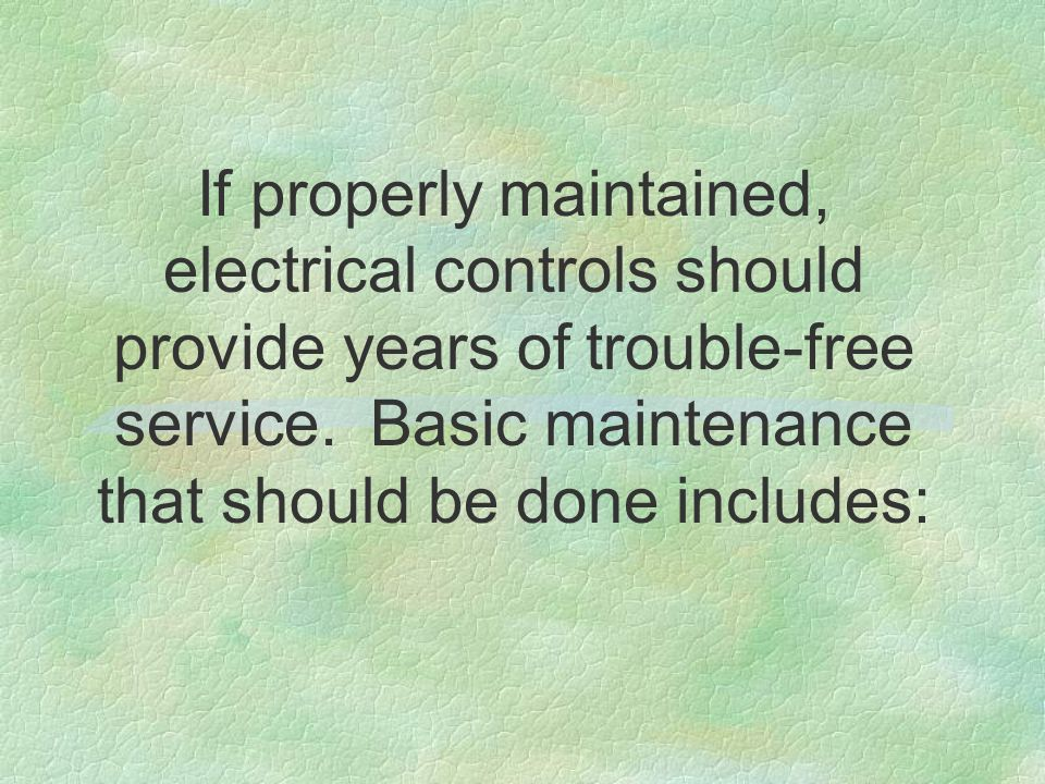 If properly maintained, electrical controls should provide years of trouble-free service. Basic maintenance that should be done includes: