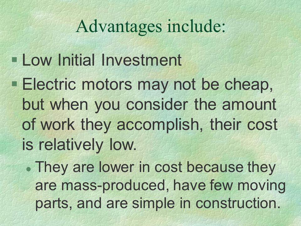 Advantages include: §Low Initial Investment §Electric motors may not be cheap, but when you consider the amount of work they accomplish, their cost is