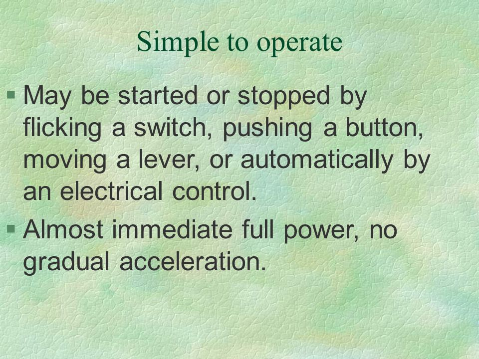 Simple to operate §May be started or stopped by flicking a switch, pushing a button, moving a lever, or automatically by an electrical control. §Almos