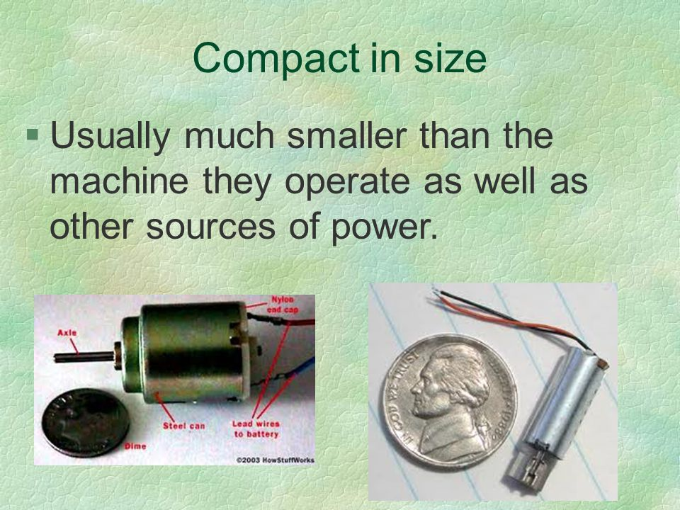 Compact in size §Usually much smaller than the machine they operate as well as other sources of power.