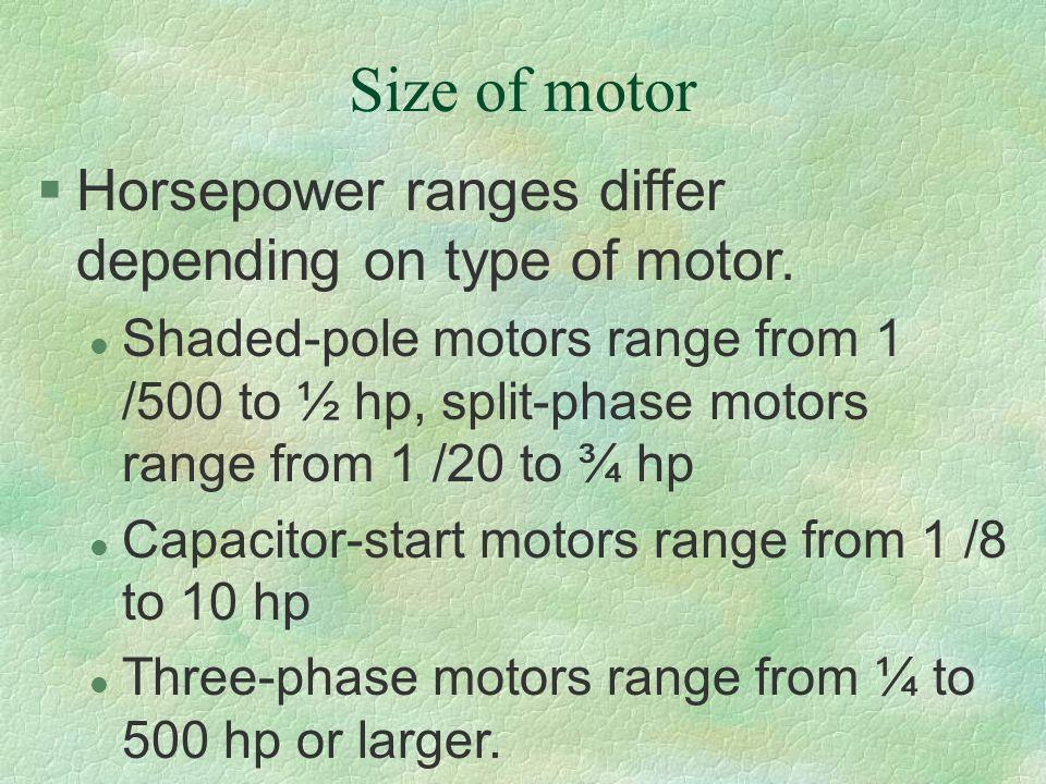 Size of motor §Horsepower ranges differ depending on type of motor. l Shaded-pole motors range from 1 /500 to ½ hp, split-phase motors range from 1 /2