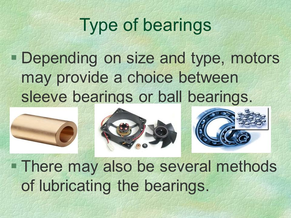 Type of bearings §Depending on size and type, motors may provide a choice between sleeve bearings or ball bearings. §There may also be several methods