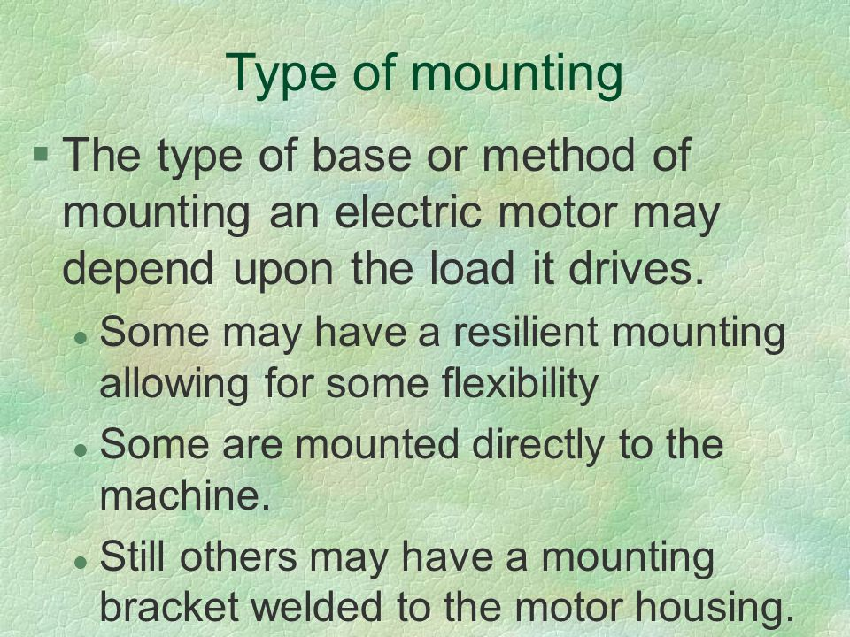 Type of mounting §The type of base or method of mounting an electric motor may depend upon the load it drives. l Some may have a resilient mounting al