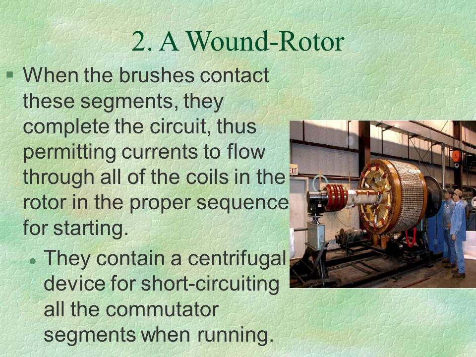2. A Wound-Rotor §When the brushes contact these segments, they complete the circuit, thus permitting currents to flow through all of the coils in the