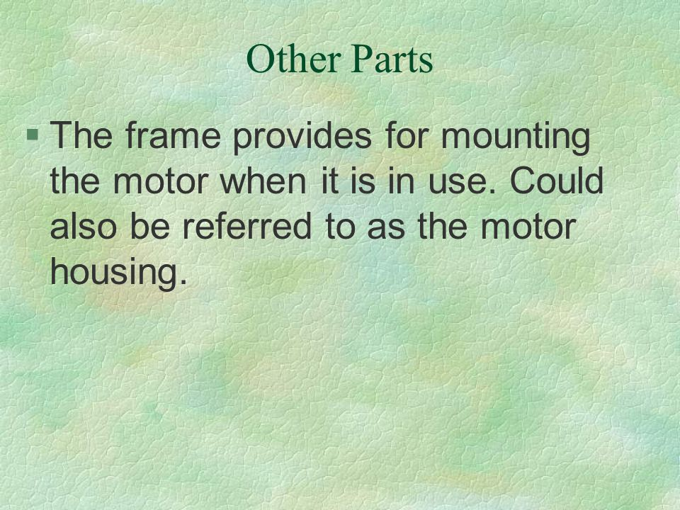 Other Parts §The frame provides for mounting the motor when it is in use. Could also be referred to as the motor housing.