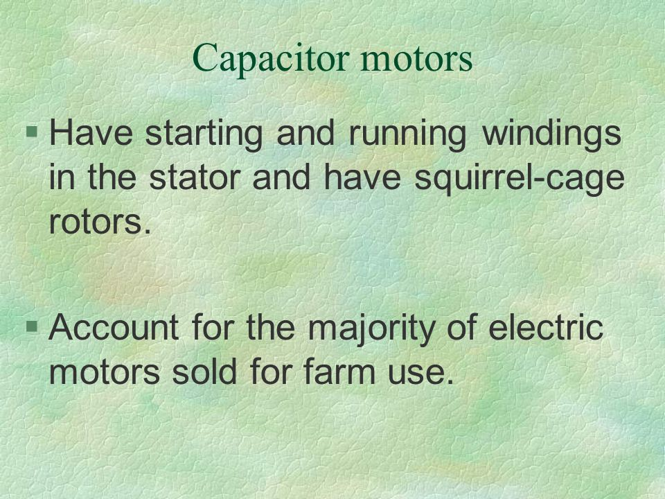 §Have starting and running windings in the stator and have squirrel-cage rotors. §Account for the majority of electric motors sold for farm use.