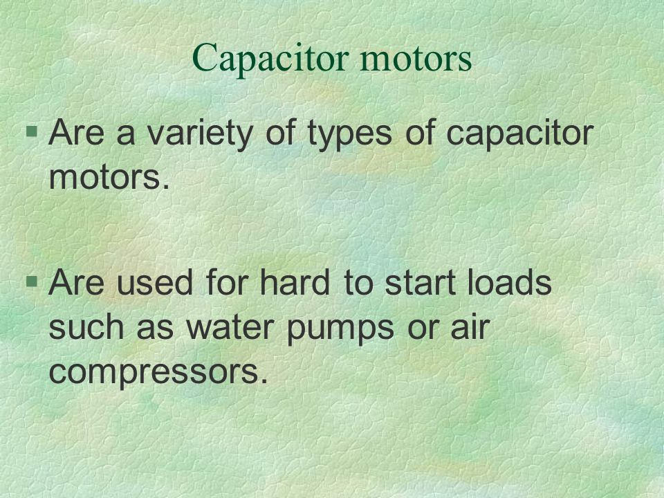 Capacitor motors §Are a variety of types of capacitor motors. §Are used for hard to start loads such as water pumps or air compressors.