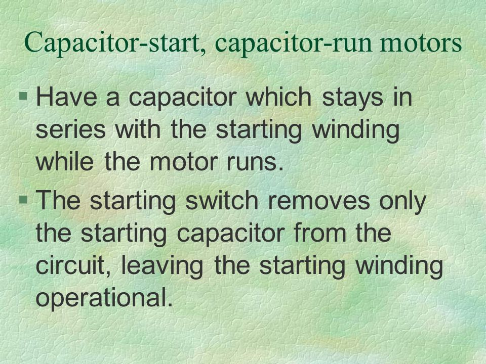 Capacitor-start, capacitor-run motors §Have a capacitor which stays in series with the starting winding while the motor runs. §The starting switch rem