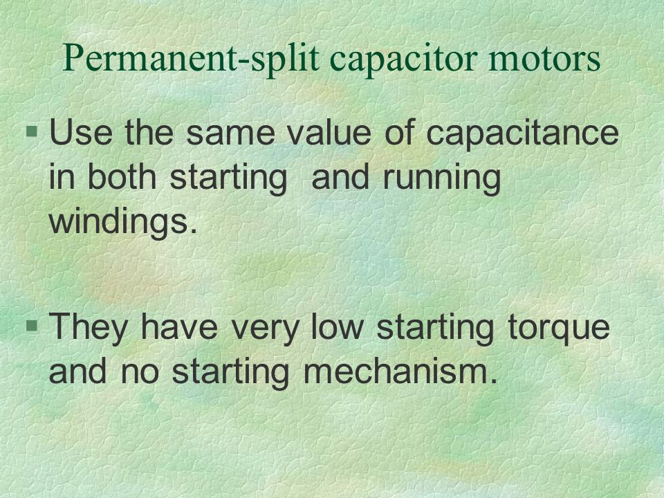 Permanent-split capacitor motors §Use the same value of capacitance in both starting and running windings. §They have very low starting torque and no