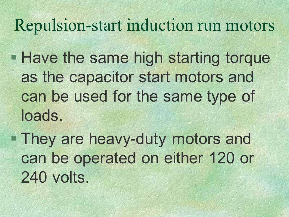 Repulsion-start induction run motors §Have the same high starting torque as the capacitor start motors and can be used for the same type of loads. §Th