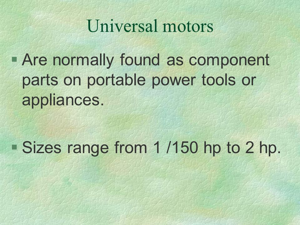 Universal motors §Are normally found as component parts on portable power tools or appliances. §Sizes range from 1 /150 hp to 2 hp.
