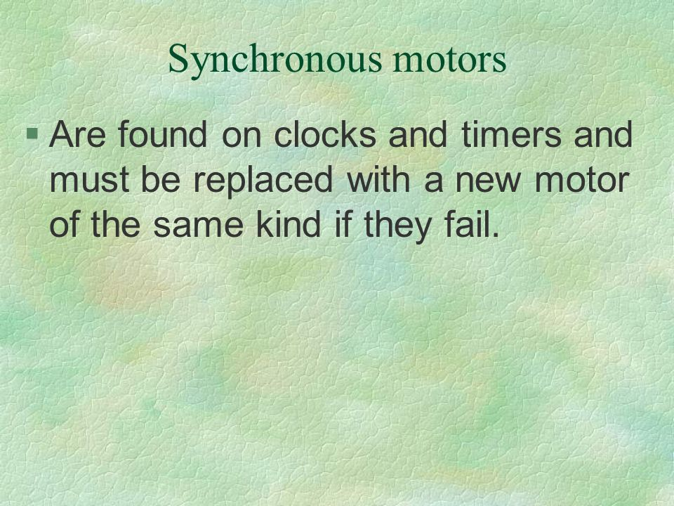 Synchronous motors §Are found on clocks and timers and must be replaced with a new motor of the same kind if they fail.