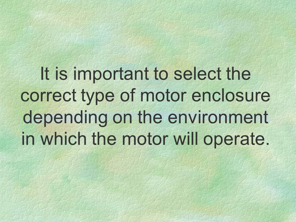 It is important to select the correct type of motor enclosure depending on the environment in which the motor will operate.