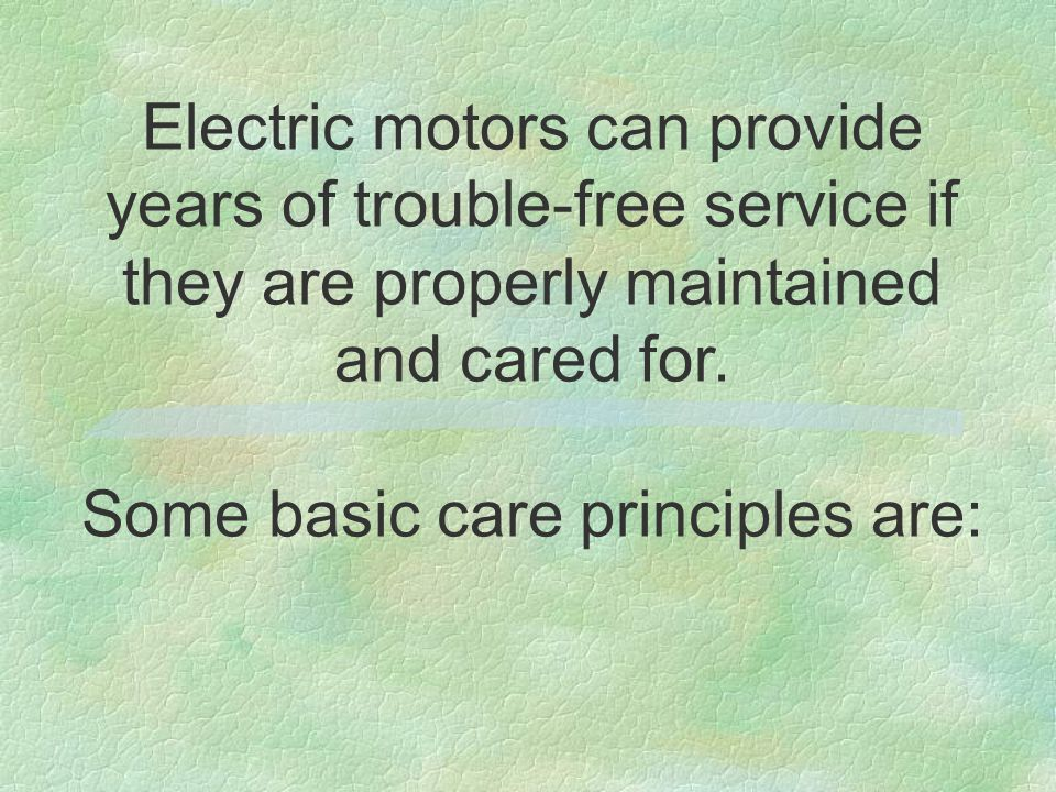 Electric motors can provide years of trouble-free service if they are properly maintained and cared for. Some basic care principles are: