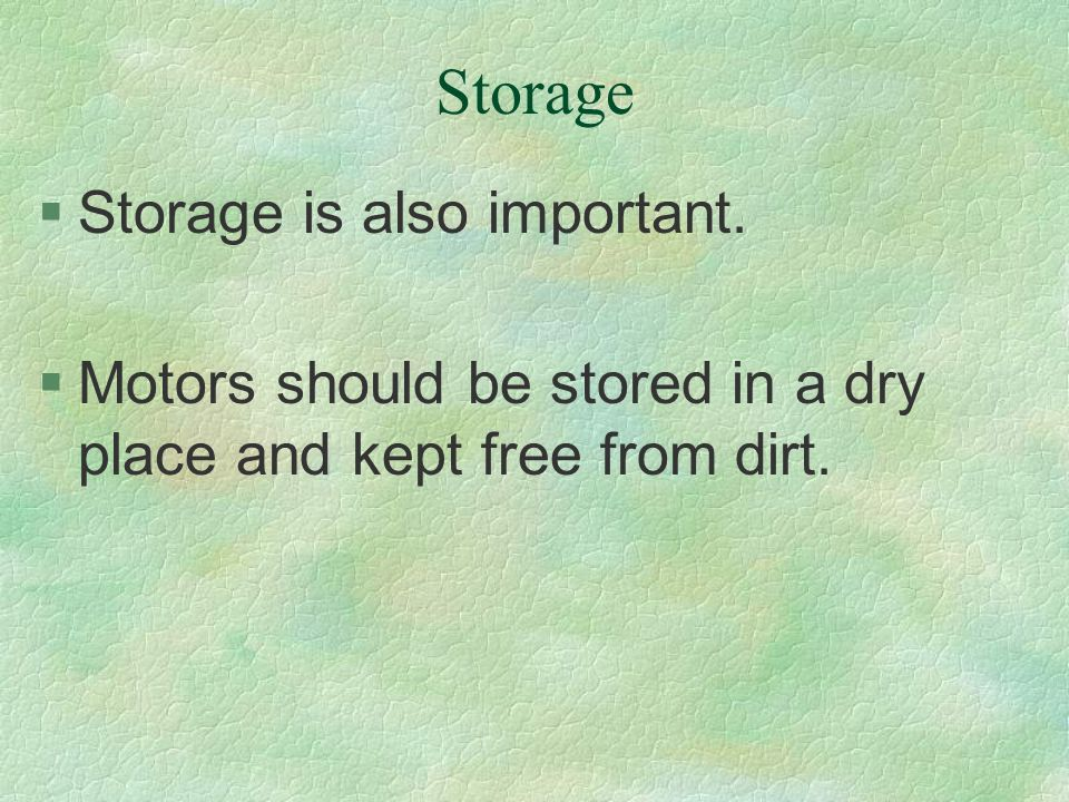 Storage §Storage is also important. §Motors should be stored in a dry place and kept free from dirt.