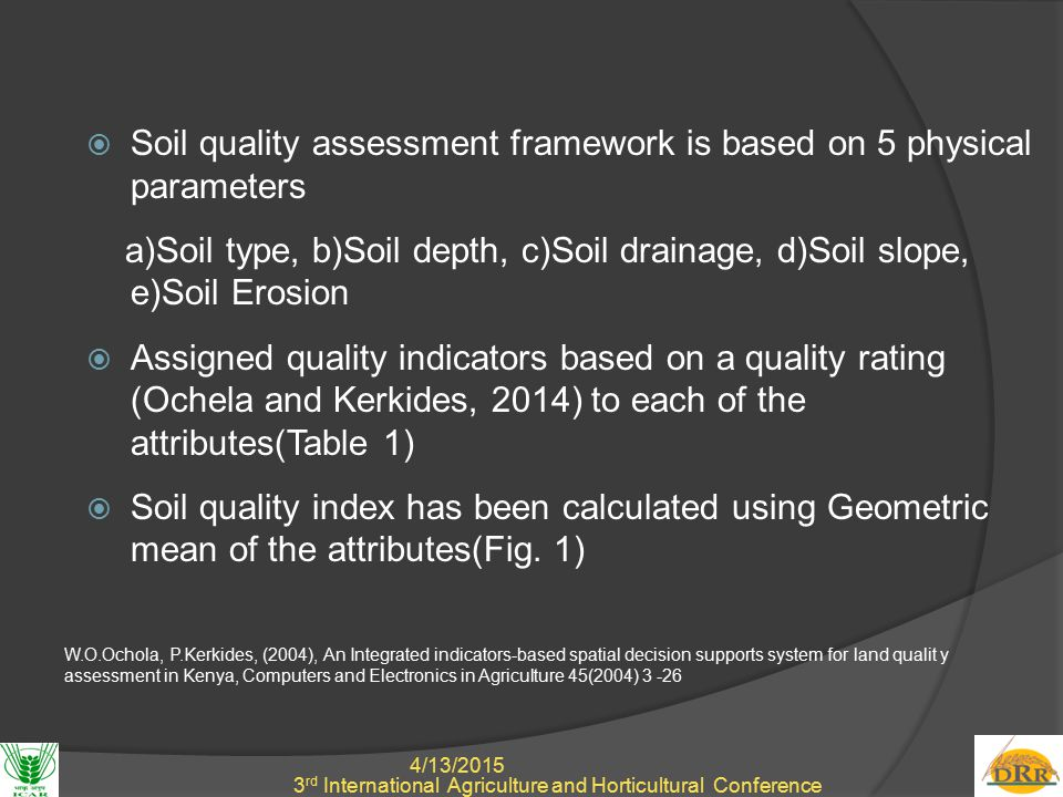 4/13/2015 4 3 rd International Agriculture and Horticultural Conference  Soil quality assessment framework is based on 5 physical parameters a)Soil type, b)Soil depth, c)Soil drainage, d)Soil slope, e)Soil Erosion  Assigned quality indicators based on a quality rating (Ochela and Kerkides, 2014) to each of the attributes(Table 1)  Soil quality index has been calculated using Geometric mean of the attributes(Fig.