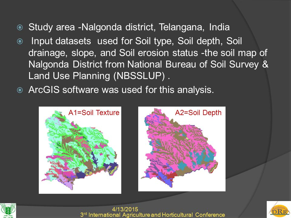 4/13/2015 7 3 rd International Agriculture and Horticultural Conference  Study area -Nalgonda district, Telangana, India  Input datasets used for Soil type, Soil depth, Soil drainage, slope, and Soil erosion status -the soil map of Nalgonda District from National Bureau of Soil Survey & Land Use Planning (NBSSLUP).