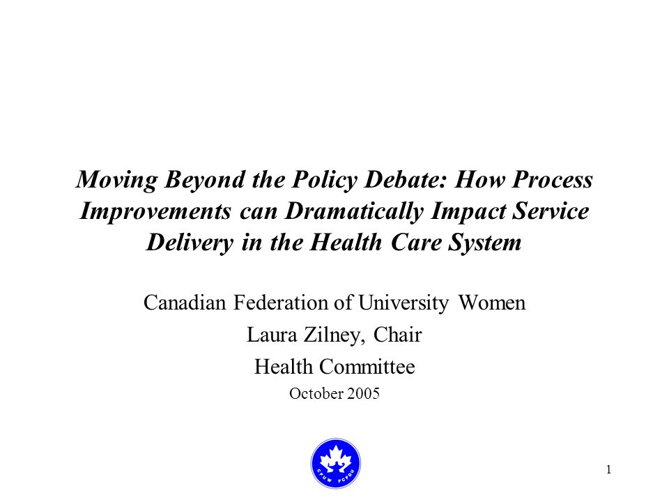 1 Moving Beyond the Policy Debate: How Process Improvements can Dramatically Impact Service Delivery in the Health Care System Canadian Federation of University Women Laura Zilney, Chair Health Committee October 2005