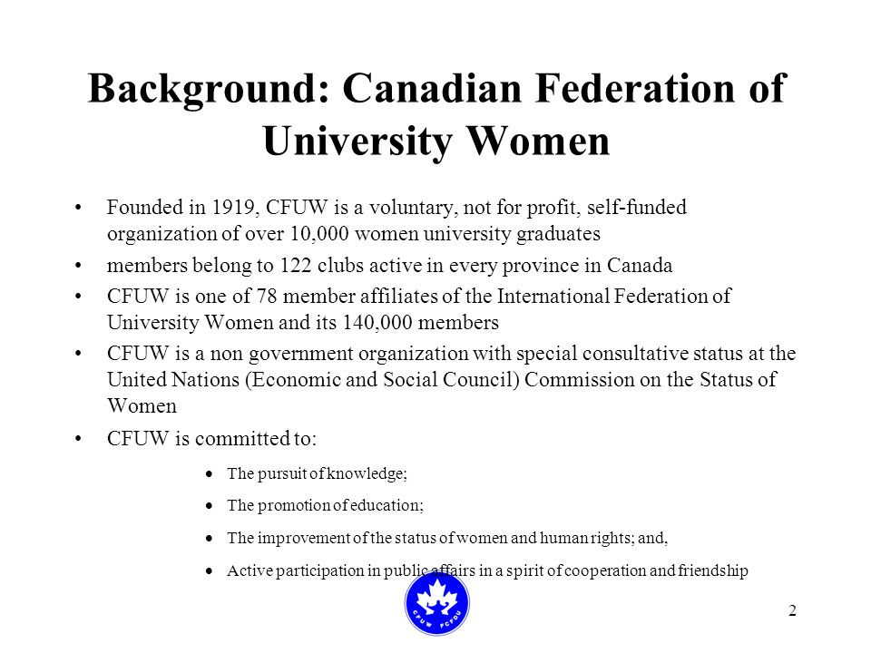 2 Background: Canadian Federation of University Women Founded in 1919, CFUW is a voluntary, not for profit, self-funded organization of over 10,000 women university graduates members belong to 122 clubs active in every province in Canada CFUW is one of 78 member affiliates of the International Federation of University Women and its 140,000 members CFUW is a non government organization with special consultative status at the United Nations (Economic and Social Council) Commission on the Status of Women CFUW is committed to:  The pursuit of knowledge;  The promotion of education;  The improvement of the status of women and human rights; and,  Active participation in public affairs in a spirit of cooperation and friendship