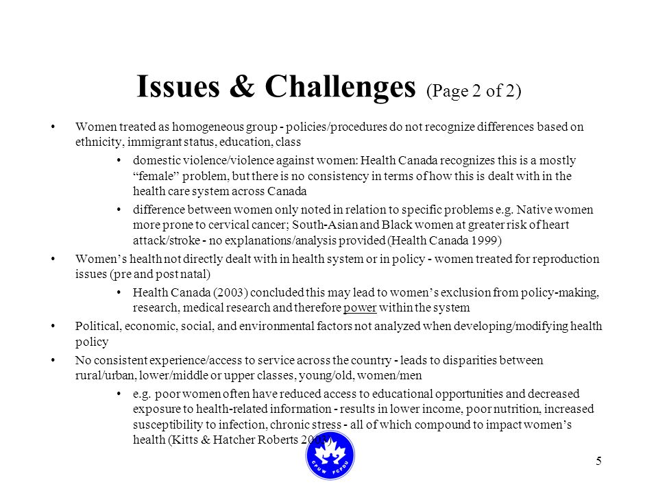 5 Issues & Challenges (Page 2 of 2) Women treated as homogeneous group - policies/procedures do not recognize differences based on ethnicity, immigrant status, education, class domestic violence/violence against women: Health Canada recognizes this is a mostly female problem, but there is no consistency in terms of how this is dealt with in the health care system across Canada difference between women only noted in relation to specific problems e.g.