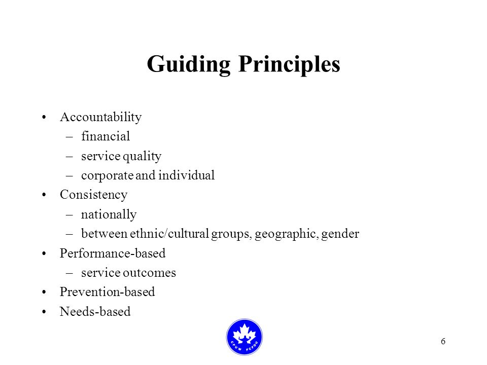 6 Guiding Principles Accountability –financial –service quality –corporate and individual Consistency –nationally –between ethnic/cultural groups, geographic, gender Performance-based –service outcomes Prevention-based Needs-based