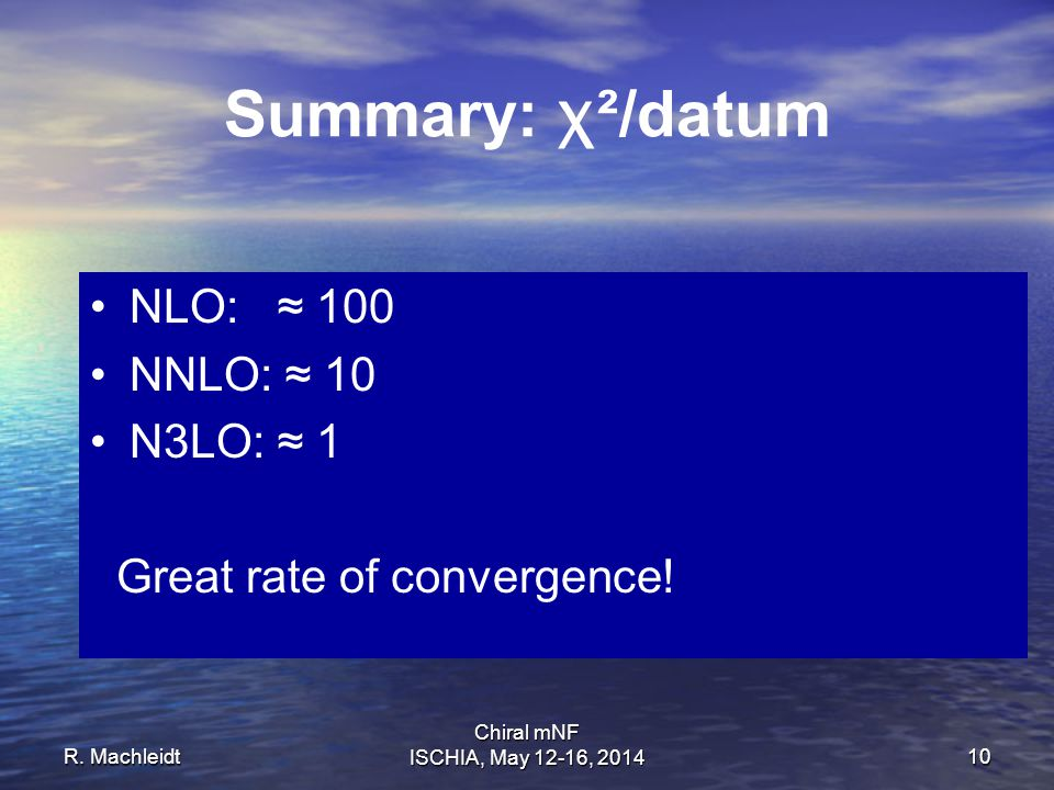 R. Machleidt Chiral mNF ISCHIA, May 12-16, 201410 Summary: χ ²/datum NLO: ≈ 100 NNLO: ≈ 10 N3LO: ≈ 1 Great rate of convergence!