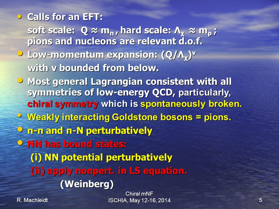 R. Machleidt Chiral mNF ISCHIA, May 12-16, 20145 Calls for an EFT: Calls for an EFT: soft scale: Q ≈ m π, hard scale: Λ χ ≈ m ρ ; pions and nucleons a