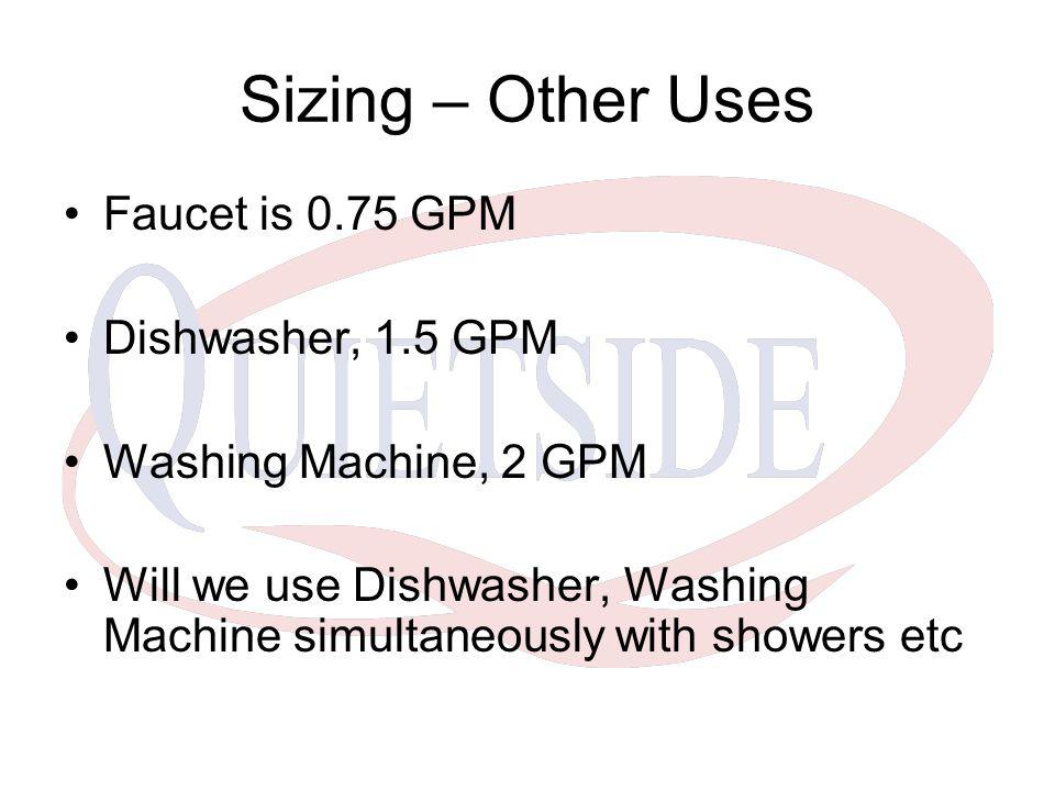 Sizing – Other Uses Faucet is 0.75 GPM Dishwasher, 1.5 GPM Washing Machine, 2 GPM Will we use Dishwasher, Washing Machine simultaneously with showers etc