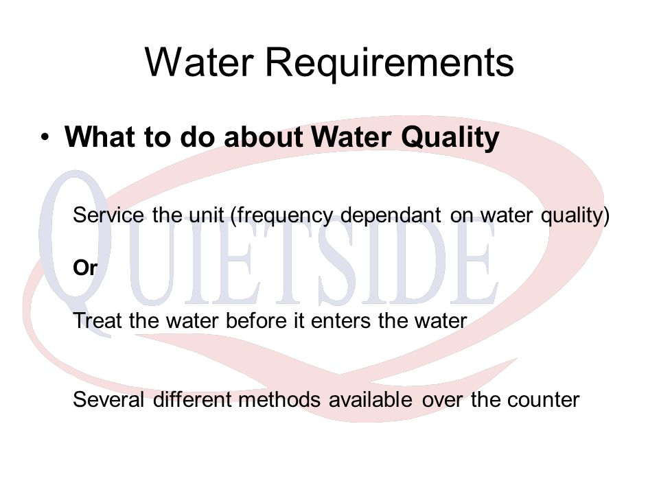 Water Requirements What to do about Water Quality Service the unit (frequency dependant on water quality) Or Treat the water before it enters the water Several different methods available over the counter