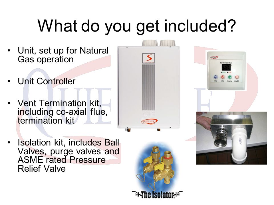 What do you get included? Unit, set up for Natural Gas operation Unit Controller Vent Termination kit, including co-axial flue, termination kit Isolat