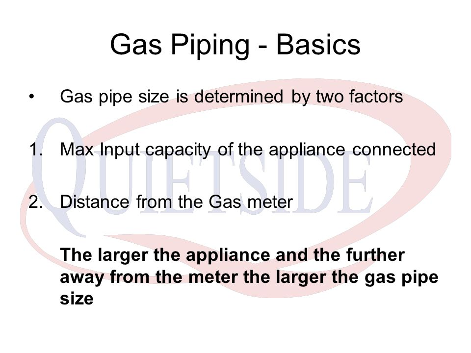 Gas Piping - Basics Gas pipe size is determined by two factors 1.Max Input capacity of the appliance connected 2.Distance from the Gas meter The large