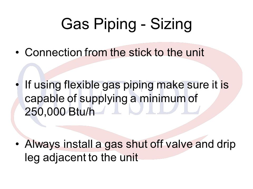 Connection from the stick to the unit If using flexible gas piping make sure it is capable of supplying a minimum of 250,000 Btu/h Always install a ga