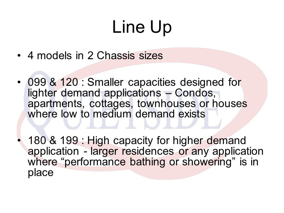 Line Up 4 models in 2 Chassis sizes 099 & 120 : Smaller capacities designed for lighter demand applications – Condos, apartments, cottages, townhouses